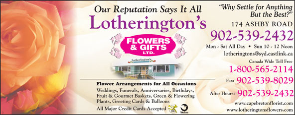 Lotherington's Flowers & Gifts Ltd (902-539-2432) - Display Ad - Mon - Sat All Day     Sun 10 - 12 Noon Canada Wide Toll Free 1-800-565-2114 Fax: 902-539-8029 Flower Arrangements for All Occasions Weddings, Funerals, Anniversaries, Birthdays, After Hours: 902-539-2432 Fruit & Gourmet Baskets, Green & Flowering Plants, Greeting Cards & Balloons Lotherington s 902-539-2432 www.capebretonflorist.com All Major Credit Cards Accepted www.lotheringtonsflowers.com Why Settle for Anything Our Reputation Says It All But the Best? 174 ASHBY ROAD
