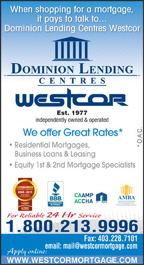 Dominion Lending Centres-Westcor (403-228-7800) - Display Ad - When shopping for a mortgage, it pays to talk to... Dominion Lending Centres Westcor Est. 1977 independently owned & operated We offer Great Rates* * O.A.C. Residential Mortgages, Equity 1st & 2nd Mortgage Specialists 2008 - 2013 AMBA Alberta Mortgage Brokers Professional Mortgage Expertise Business Loans & Leasing For Reliable 24 Hr Service 1.800.213.9996 Fax: 403.228.7101 Apply online: WWW.WESTCORMORTGAGE.COM