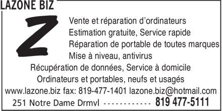 Lazone Biz (819-477-5111) - Annonce illustrée======= - Vente et réparation d'ordinateurs Estimation gratuite, Service rapide Réparation de portable de toutes marques Mise à niveau, antivirus Récupération de données, Service à domicile Ordinateurs et portables, neufs et usagés www.lazone.biz fax: 819-477-1401 lazone.biz@hotmail.com