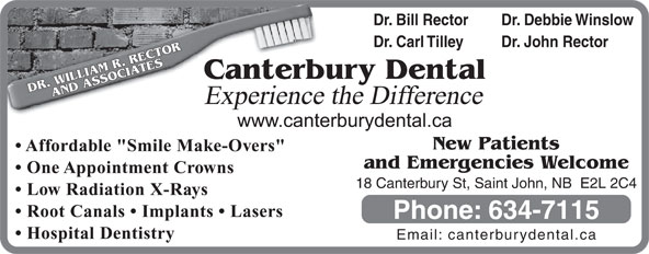 """Canterbury Dental Clinic (506-634-7115) - Display Ad - Dr. Bill Rector Dr. Debbie Winslow Dr. Carl Tilley Dr. John Rector terbury Dental DR. WILLIAM R. RECTORAND ASSOCIATESCan Experience the Difference New Patients Affordable """"Smile Make-Overs"""" and Emergencies Welcome One Appointment Crowns 18 Canterbury St, Saint John, NB  E2L 2C4 Low Radiation X-Rays Root Canals   Implants   Lasers Phone: 634-7115 Hospital Dentistry Email: canterburydental.ca"""
