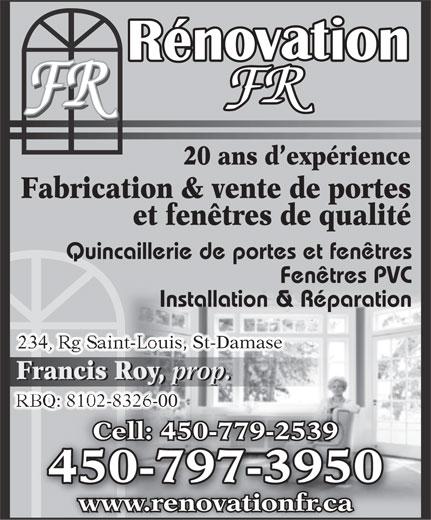 Rénovations F R Enrg (450-797-3950) - Annonce illustrée======= - 20 ans d expérience Fabrication & vente de portes et fenêtres de qualité Quincaillerie de portes et fenêtres Fenêtres PVC Installation & Réparation 234, Rg Saint-Louis, St-Damase Francis Roy, prop. Francis Roy, prop. RBQ: 8102-8326-00 8102-8326-00 Cell: 450-779-2539Cell: 450-779-25 450-797-39500797395045 www.renovationfr.ca