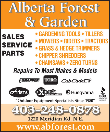 Alberta Forest & Garden (403-248-0878) - Display Ad - 1220 Meridian Rd. N.E. www.abforest.com & Garden GARDENING TOOLS   TILLERS SALES MOWERS   RIDERS   TRACTORS SERVICE GRASS & HEDGE TRIMMERS PARTS CHIPPER SHREDDERS CHAINSAWS   ZERO TURNS Repairs To Most Makes & Models Alberta Forest Outdoor Equipment Specialists Since 1980 403-248-0878