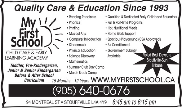 My First School Day Care (905-640-0676) - Display Ad - Quality Care & Education Since 1993 Reading Readiness Qualified & Dedicated Early Childhood Educators Phonics Full & Part-Time Programs Printing Hot, Nutritional Meals Musical Arts Home Work Support Computer Introduction Spacious Playground (CSA Approved) Kindermusik Air Conditioned Physical Education Government Subsidy CHILD CARE & EARLY Voted Best Daycare Science Discovery Available LEARNING ACADEMY Stouffville-Sun Mathematics Tribune Toddler, Pre-Kindergarten, Summer Club Day Camp Junior & Senior Kindergarten March Break Camp Before & After School Curriculum WWW.MYFIRSTSCHOOL.CA 15 Months - 12 Years 905 640-0676 94 MONTREAL ST   STOUFFVILLE L4A 4Y9 6:45 am to 6:15 pm