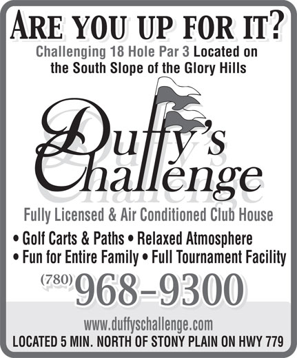 Duffy's Challenge Golf Course (780-968-7654) - Display Ad - Challenging 18 Hole Par 3 Located on the South Slope of the Glory Hills Fully Licensed & Air Conditioned Club House Golf Carts & Paths   Relaxed Atmosphere Fun for Entire Family   Full Tournament Facility (780)(780) www.duffyschallenge.com LOCATED 5 MIN. NORTH OF STONY PLAIN ON HWY 779