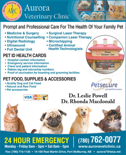 Aurora Veterinary Clinic Ltd (780-715-1127) - Annonce illustrée======= - Client and patient information Rabies tag and microchip numbers Proof of vaccination for boarding and grooming facilities PET FOOD, SUPPLIES & ACCESSORIES Quality Dog and Cat Food Natural and Raw Food Pet accessories Dr. Leslie Powell Dr. Rhonda Macdonald (780) 762-0077 24 HOUR EMERGENCY www.auroravetclinic.ca Monday - Friday 8am - 5pm   Sat 8am - 5pm Prompt and Professional Care For The Health Of Your Family Pet Medicine & Surgery Surgical Laser Therapy Nutritional Counselling  Companion Laser Therapy Digital Radiology Microchipping Ultrasound Certified Animal Health Technologists Full Dental Unit PET ID HEALTH CARDS Hospital contact information Emergency service information Client and patient information Rabies tag and microchip numbers Proof of vaccination for boarding and grooming facilities PET FOOD, SUPPLIES & ACCESSORIES Quality Dog and Cat Food Natural and Raw Food Pet accessories Dr. Leslie Powell Dr. Rhonda Macdonald (780) 762-0077 24 HOUR EMERGENCY www.auroravetclinic.ca Monday - Friday 8am - 5pm   Sat 8am - 5pm Prompt and Professional Care For The Health Of Your Family Pet Medicine & Surgery Surgical Laser Therapy Nutritional Counselling  Companion Laser Therapy Digital Radiology Microchipping Certified Animal Health Technologists Full Dental Unit PET ID HEALTH CARDS Hospital contact information Emergency service information Ultrasound