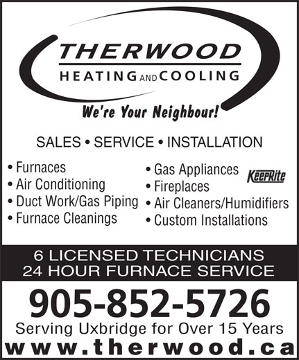 Therwood Heating & Cooling (905-852-5726) - Annonce illustrée======= - THERWOOD COOLING HEATING AND SALES   SERVICE   INSTALLATION Furnaces Gas Appliances Air Conditioning Fireplaces Duct Work/Gas Piping Air Cleaners/Humidifiers Furnace Cleanings Custom Installations 6 LICENSED TECHNICIANS 24 HOUR FURNACE SERVICE 905-852-5726 Serving Uxbridge for Over 15 Years www.therwood.ca
