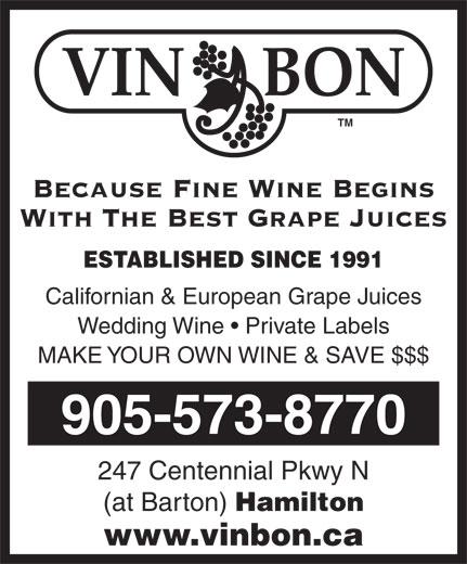 Vin Bon Juice (905-573-8770) - Display Ad - VIN     BON TM Because Fine Wine Begins With The Best Grape Juices ESTABLISHED SINCE 1991 Californian & European Grape Juices Wedding Wine   Private Labels MAKE YOUR OWN WINE & SAVE $$$ 905-573-8770 247 Centennial Pkwy N (at Barton) Hamilton www.vinbon.ca