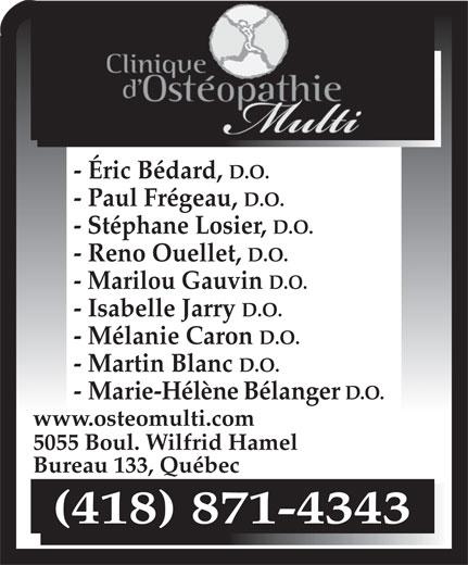 Clinique D'Ostéopathie Multi (418-871-4343) - Annonce illustrée======= - D.O. www.osteomulti.com 5055 Boul. Wilfrid Hamel Bureau 133, Québec (418) 871-4343 - Éric Bédard, D.O. - Paul Frégeau, D.O. - Stéphane Losier, D.O. - Reno Ouellet, D.O. - Marilou Gauvin D.O. - Isabelle Jarry D.O. - Mélanie Caron D.O. - Martin Blanc D.O. - Marie-Hélène Bélanger