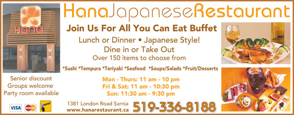 Hana Japanese Restaurant (519-336-8188) - Annonce illustrée======= - Hana Japanese Restaurant Join Us For All You Can Eat Buffet Lunch or Dinner   Japanese Style! Dine in or Take Out Over 150 items to choose from *Sushi *Tempura *Teriyaki *Seafood  *Soups/Salads *Fruit/Desserts Senior discount Mon - Thurs: 11 am - 10 pm Groups welcome Fri & Sat: 11 am - 10:30 pm Party room available Sun: 11:30 am - 9:30 pm 1381 London Road Sarnia 519-336-8188 www.hanarestaurant.ca