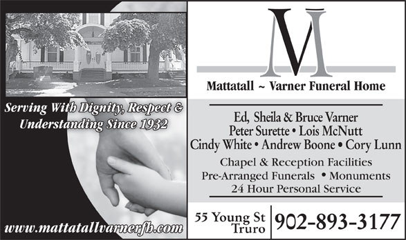 Mattatall - Varner Funeral Home (902-893-3177) - Display Ad - Mattatall ~ Varner Funeral Home Serving With Dignity, Respect & Ed,  Sheila & Bruce Varner Understanding Since 1932 Peter Surette  Lois McNutt Cindy White  Andrew Boone   Cory Lunn Chapel & Reception Facilities Pre-Arranged Funerals Monuments 24 Hour Personal Service 55 Young St 902-893-3177 www.mattatallvarnerfh.com Truro