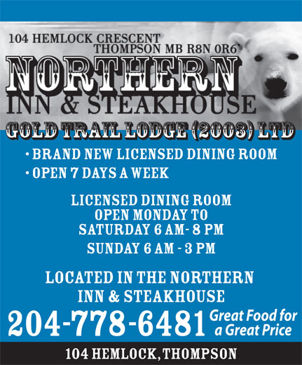 Northern Inn & Steakhouse (204-778-6481) - Annonce illustrée======= - GOLD TRAIL LODGE (2003) LTD Brand New Licensed Dining Room Open 7 Days A Week LICENSED DINING ROOM OPEN MONDAY TO SATURDAY 6 AM- 8 PM SUNDAY 6 AM - 3 PM Located in the Northern Inn & Steakhouse Great Food for a Great Price 204-778-6481 104 Hemlock, Thompson