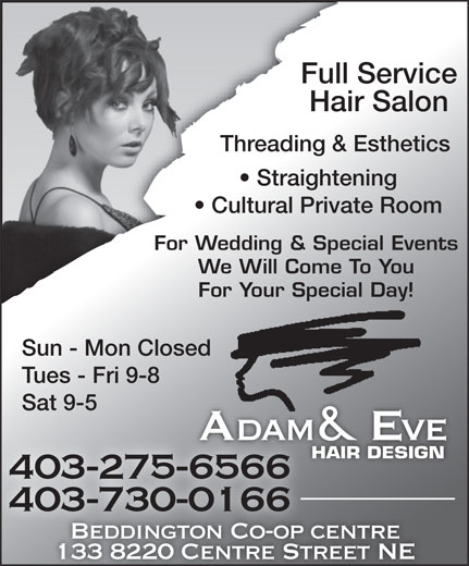Adam & Eve Hair Design Beddington (403-275-6566) - Display Ad - We Will Come To You For Your Special Day! Sun - Mon Closed Tues - Fri 9-8 Sat 9-5 Adam & Eveve HAIR DESIGN 403-275-65666566 403-730-0166 Beddington Co-op centre centreBeddington Co-op 133 8220 Centre Street NE Full Service Hair Salon Threading & Esthetics Straightening Cultural Private Room For Wedding & Special Events