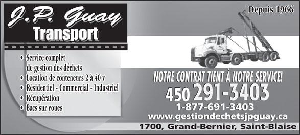 Jean-Pierre Guay Transport (450-291-3403) - Display Ad - Service complet Depuis 1966 de gestion des déchets Location de conteneurs 2 à 40 v NOTRE CONTRAT TIENT À NOTRE SERVICE! Résidentiel - Commercial - Industriel 291-3403291-3403 450 Récupération 450 1-877-691-34031-877-691-3403 Bacs sur roues www.gestiondechetsjpguay.cawww.gestiondechetsjpguay.ca 1700, Grand-Bernier, Saint-Blaise