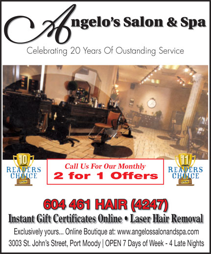 Angelo's Salon & Spa (604-461-4247) - Annonce illustrée======= - ngelo s Salon & Spa Celebrating 20 Years Of Oustanding Service Call Us For Our Monthly 2 for 1 Offers 604 461 HAIR (4247) Instant Gift Certificates Online   Laser Hair Removal Exclusively yours... Online Boutique at: www.angelossalonandspa.com 3003 St. John s Street, Port Moody OPEN 7 Days of Week - 4 Late Nights