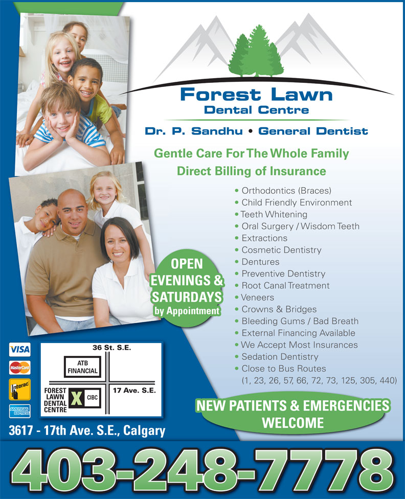 Forest Lawn Dental Centre (403-248-7778) - Display Ad - Forest Lawn Dental Centre OPEN Preventive Dentistry EVENINGS & Root Canal Treatment Veneers SATURDAYS Crowns & Bridges by Appointment Bleeding Gums / Bad Breath External Financing Available We Accept Most Insurances 36 St. S.E. Sedation Dentistry ATB Close to Bus Routes FINANCIAL (1, 23, 26, 57, 66, 72, 73, 125, 305, 440) 17 Ave. S.E. FOREST LAWN CIBC DENTAL NEW PATIENTS & EMERGENCIES CENTRE WELCOME 3617 - 17th Ave. S.E., Calgary17hA SECl3617  t ve. .., agary Dr. P. Sandhu   General Dentist Gentle Care For The Whole Family Direct Billing of Insurance Orthodontics (Braces) Child Friendly Environment Teeth Whitening Oral Surgery / Wisdom Teeth Extractions Cosmetic Dentistry Dentures