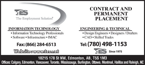 The Tes Employment Solution (780-498-1153) - Annonce illustrée======= - CONTRACT AND PERMANENT PLACEMENT INFORMATION TECHNOLOGY ENGINEERING & TECHNICAL Information Technology Professionals Design Engineers   Designers / Drafters Software   Infrastructure   IMAC CAD   Skilled Trades Tel: (780) 498-1153Fax: (866) 284-6513 Since 1975 Website : www.tes.net 10215 178 St NW, Edmonton, AB, T5S 1M3 Offices: Calgary, Edmonton, Vancouver, Toronto, Mississauga, Burlington, Ottawa, Montreal, Halifax and Raleigh, NC