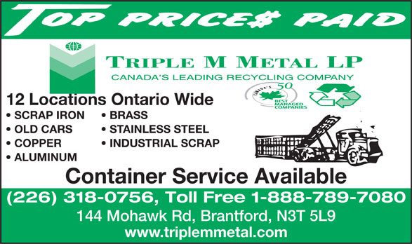 Triple M Metal (519-894-1360) - Display Ad - 12 Locations Ontario Wide SCRAP IRON BRASS OLD CARS STAINLESS STEEL COPPER           INDUSTRIAL SCRAP ALUMINUM Container Service Available (226) 318-0756, Toll Free 1-888-789-7080 144 Mohawk Rd, Brantford, N3T 5L9 www.triplemmetal.com
