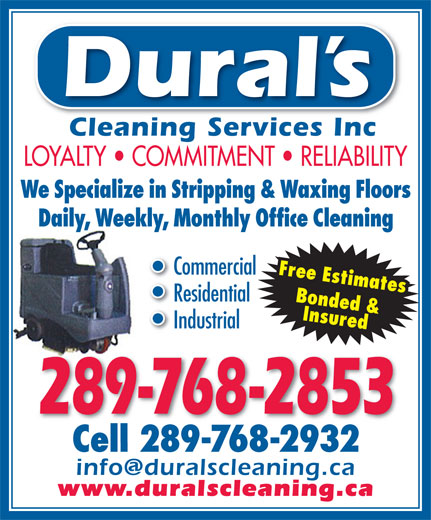 Durals Cleaning Services Inc (905-385-8756) - Display Ad - Dural s Cleaning Services IncCleaning Services Inc LOYALTY   COMMITMENT   RELIABILITY We Specialize in Stripping & Waxing Floors Daily, Weekly, Monthly Office Cleaning Commercial Free Estimates Residential Bonded & InsuredInsured Cell 289-768-2932 Industrial 289-768-2853 Cell 289-768-2932 www.duralscleaning.ca