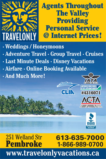 Travelonly (613-635-7000) - Display Ad - 1-866-989-0700 Pembroke www.travelonlyvacations.ca 613-635-7000 Agents Throughout The Valley Providing Personal Service · Weddings / Honeymoons · Adventure Travel · Group Travel · Cruises · Last Minute Deals · Disney Vacations · Airfare · Online Booking Available · And Much More #4316071 251 Welland Str