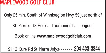 Maplewood Golf Club (204-433-3344) - Annonce illustrée======= - Only 25 min. South of Winnipeg on Hwy 59 just north of St. Pierre. 18 Holes - Tournaments - Leagues Book online www.maplewoodgolfclub.com