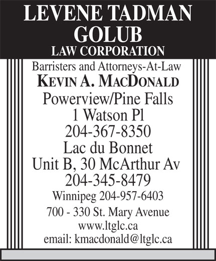 Levene Tadman Golub Law Corporation (204-957-0520) - Display Ad - LEVENE TADMAN GOLUB LAW CORPORATION Barristers and Attorneys-At-Law KEVIN A. MACDONALD Powerview/Pine Falls 1 Watson Pl 204-367-8350 Lac du Bonnet Unit B, 30 McArthur Av 204-345-8479 Winnipeg 204-957-6403 700 - 330 St. Mary Avenue www.ltglc.ca email: kmacdonald@ltglc.ca