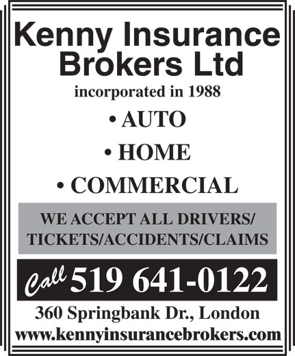 Kenny Insurance Brokers Ltd (519-641-0122) - Display Ad - incorporated in 1988 AUTO HOME COMMERCIAL WE ACCEPT ALL DRIVERS/ TICKETS/ACCIDENTS/CLAIMS 519 641-0122 360 Springbank Dr., London www.kennyinsurancebrokers.com