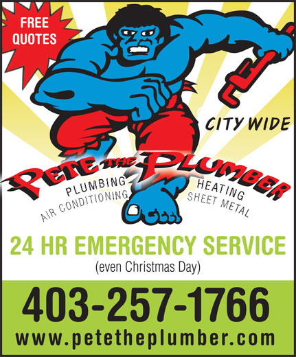 Pete The Plumber (403-257-1766) - Display Ad - FREE QUOTES CITY WIDE NG GPLUMBING                 HEATING L AIR CONDITIONING                 SHEET META AIR  ETAL 24 HR EMERGENCY SERVICE (even Christmas Day) 403-257-1766 www.petetheplumber.com  FREE QUOTES CITY WIDE NG GPLUMBING                 HEATING L AIR CONDITIONING                 SHEET META AIR  ETAL 24 HR EMERGENCY SERVICE (even Christmas Day) 403-257-1766 www.petetheplumber.com  FREE QUOTES CITY WIDE NG GPLUMBING                 HEATING L AIR CONDITIONING                 SHEET META AIR  ETAL 24 HR EMERGENCY SERVICE (even Christmas Day) 403-257-1766 www.petetheplumber.com  FREE QUOTES CITY WIDE NG GPLUMBING                 HEATING L AIR CONDITIONING                 SHEET META AIR  ETAL 24 HR EMERGENCY SERVICE (even Christmas Day) 403-257-1766 www.petetheplumber.com