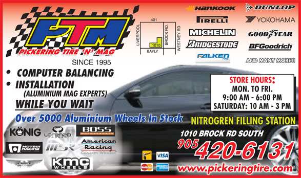 Pickering Tire 'N Mag (905-420-6131) - Display Ad - COMPUTER BALANCINGCOMPUTER BAL INSTALLATIONIN MON. TO FRI. (ALUMINIUM MAG EXPERTS)ERTS)(ALUMINIUM MAG EXP 9:00 AM - 6:00 PM WHILE YOU WAITWHILE YOU WAIT SATURDAY: 10 AM - 3 PM Over 5000 Aluminium Wheels In StockWheels In Stockium inAlumOver 5000 NITROGREN FILLING STATION www.pickeringtire.comwww.pickeringtire.com SINCE 1995