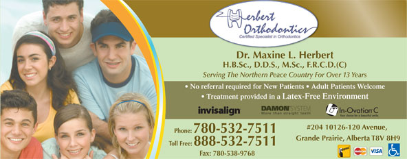 Herbert Orthodontics (780-532-7511) - Display Ad - Dr. Maxine L. Herbert H.B.Sc., D.D.S., M.Sc., F.R.C.D.(C) Serving The Northern Peace Country For Over 13 Years No referral required for New Patients   Adult Patients Welcome Treatment provided in a Latex-Free Environment #204 10126-120 Avenue, Phone: 780-532-7511 Grande Prairie, Alberta T8V 8H9 Toll Free: 888-532-7511 Fax: 780-538-9768