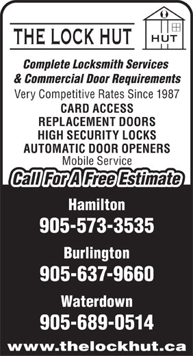 The Lock Hut (905-573-3535) - Annonce illustrée======= - Complete Locksmith Services & Commercial Door Requirements Very Competitive Rates Since 1987 CARD ACCESS REPLACEMENT DOORS HIGH SECURITY LOCKS AUTOMATIC DOOR OPENERS Mobile Service Call For A Free Estimate Hamilton 905-573-3535 Burlington 905-637-9660 Waterdown 905-689-0514 www.thelockhut.ca