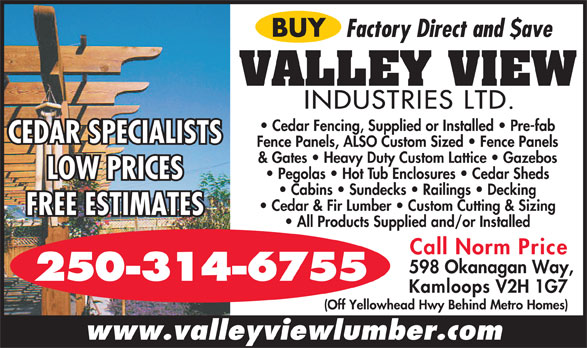 Valley View Industries (250-314-6755) - Annonce illustrée======= - BUY Factory Direct and $ave VALLEY VIEW INDUSTRIES LTD. Cedar Fencing, Supplied or Installed   Pre-fab CEDAR SPECIALISTS Fence Panels, ALSO Custom Sized   Fence Panels & Gates   Heavy Duty Custom Lattice   Gazebos Pegolas   Hot Tub Enclosures   Cedar Sheds LOW PRICES Cabins   Sundecks   Railings   Decking Cedar & Fir Lumber   Custom Cutting & Sizing FREE ESTIMATES All Products Supplied and/or Installed Call Norm Price 598 Okanagan Way, 250-314-6755 Kamloops V2H 1G7 (Off Yellowhead Hwy Behind Metro Homes) www.valleyviewlumber.com
