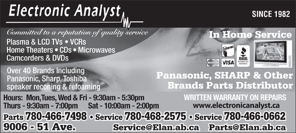 Electronic Analyst (780-468-2575) - Display Ad - SINCE 1982 Committed to a reputation of quality service In Home Service Plasma & LCD TVs   VCRs Home Theaters   CDs   Microwaves Camcorders & DVDs Over 40 Brands Including Panasonic, SHARP & Other Panasonic, Sharp, Toshiba Brands Parts Distributor speaker reconing & refoaming WRITTEN WARRANTY ON REPAIRS Hours:  Mon,Tues, Wed & Fri - 9:30am - 5:30pm www.electronicanalyst.ca Thurs - 9:30am - 7:00pm      Sat - 10:00am - 2:00pm Parts 780-466-7498   Service 780-468-2575   Service 780-466-0662 9006 - 51 Ave.            Service@Elan.ab.ca    Parts@Elan.ab.ca