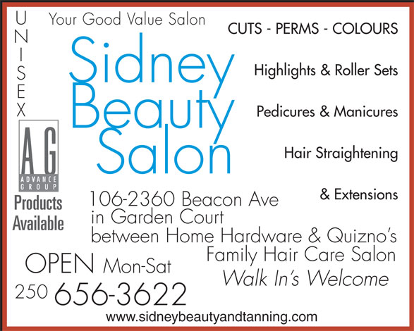 Sidney Beauty Salon & Tanning (250-656-3622) - Annonce illustrée======= - Your Good Value Salon CUTS - PERMS - COLOURS Highlights & Roller Sets Sidney Pedicures & Manicures Beauty Hair Straightening Salon & Extensions 106-2360 Beacon Ave Products in Garden Court Available between Home Hardware & Quizno s Family Hair Care Salon OPEN Mon-Sat Walk In s Welcome 250 656-3622 www.sidneybeautyandtanning.com CUTS - PERMS - COLOURS Highlights & Roller Sets Your Good Value Salon Sidney Pedicures & Manicures Beauty Hair Straightening Salon & Extensions 106-2360 Beacon Ave Products in Garden Court Available between Home Hardware & Quizno s Family Hair Care Salon OPEN Mon-Sat Walk In s Welcome 250 656-3622 www.sidneybeautyandtanning.com
