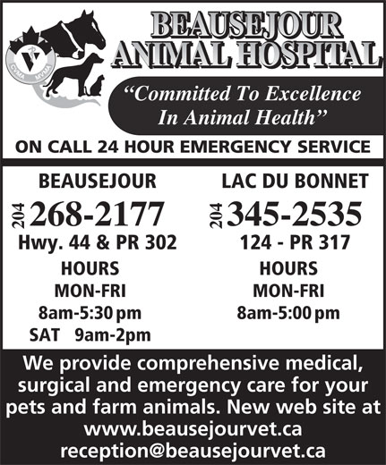 Beausejour Animal Hospital (204-268-2177) - Annonce illustrée======= - SAT   9am-2pm We provide comprehensive medical, surgical and emergency care for your pets and farm animals. New web site at www.beausejourvet.ca ANIMAL HOSPITAL Committed To Excellence In Animal Health ON CALL 24 HOUR EMERGENCY SERVICE LAC DU BONNETBEAUSEJOUR 04 04 345-2535268-2177 22 124 - PR 317Hwy. 44 & PR 302 HOURSHOURS MON-FRIMON-FRI BEAUSEJOUR 8am-5:00pm8am-5:30pm