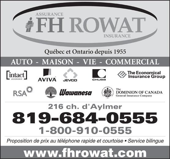 Assurances F H Rowat Ltée (819-684-0555) - Annonce illustrée======= - Québec et Ontario depuis 1955 AUTO  -  MAISON  -  VIE  -  COMMERCIAL 216 ch. d'Aylmer 819-684-0555 1-800-910-0555 Proposition de prix au téléphone rapide et courtoise   Service bilingue www.fhrowat.com