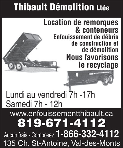 Thibault Démolition Ltée (819-671-4112) - Annonce illustrée======= - Thibault Démolition Ltée Location de remorques & conteneurs Enfouissement de débris de construction et de démolition Nous favorisons le recyclage Lundi au vendredi 7h -17h Samedi 7h - 12h www.enfouissementthibault.ca 819-671-4112 Aucun frais - Composez 1-866-332-4112 135 Ch. St-Antoine, Val-des-Monts Thibault Démolition Ltée Location de remorques & conteneurs Enfouissement de débris de construction et de démolition Nous favorisons le recyclage Lundi au vendredi 7h -17h Samedi 7h - 12h www.enfouissementthibault.ca 819-671-4112 Aucun frais - Composez 1-866-332-4112 135 Ch. St-Antoine, Val-des-Monts Thibault Démolition Ltée Location de remorques & conteneurs Enfouissement de débris de construction et de démolition Nous favorisons le recyclage Lundi au vendredi 7h -17h Samedi 7h - 12h www.enfouissementthibault.ca 819-671-4112 Aucun frais - Composez 1-866-332-4112 135 Ch. St-Antoine, Val-des-Monts Thibault Démolition Ltée Location de remorques & conteneurs Enfouissement de débris de construction et de démolition Nous favorisons le recyclage Lundi au vendredi 7h -17h Samedi 7h - 12h www.enfouissementthibault.ca 819-671-4112 Aucun frais - Composez 1-866-332-4112 135 Ch. St-Antoine, Val-des-Monts