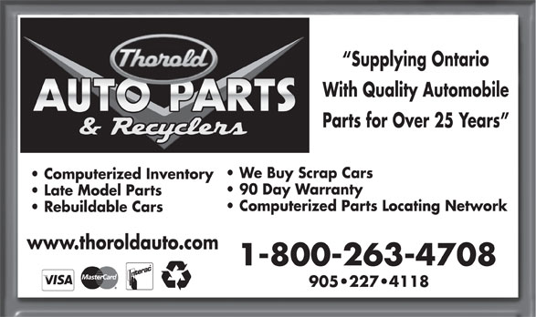 Thorold Auto Parts & Recyclers (905-227-4118) - Display Ad - Supplying Ontario With Quality Automobile Parts for Over 25 Years We Buy Scrap Cars Computerized Inventory 90 Day Warranty Late Model Parts Computerized Parts Locating Network Rebuildable Cars www.thoroldauto.com 1-800-263-4708 905 227 4118  Supplying Ontario With Quality Automobile Parts for Over 25 Years We Buy Scrap Cars Computerized Inventory 90 Day Warranty Late Model Parts Computerized Parts Locating Network Rebuildable Cars www.thoroldauto.com 1-800-263-4708 905 227 4118  Supplying Ontario With Quality Automobile Parts for Over 25 Years We Buy Scrap Cars Computerized Inventory 90 Day Warranty Late Model Parts Computerized Parts Locating Network Rebuildable Cars www.thoroldauto.com 1-800-263-4708 905 227 4118  Supplying Ontario With Quality Automobile Parts for Over 25 Years We Buy Scrap Cars Computerized Inventory 90 Day Warranty Late Model Parts Computerized Parts Locating Network Rebuildable Cars www.thoroldauto.com 1-800-263-4708 905 227 4118