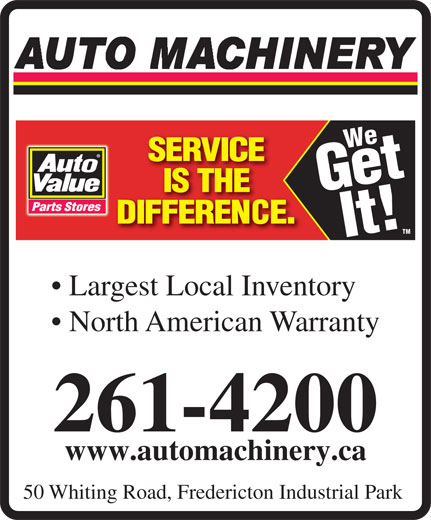 Auto Machinery & General Supply Co. Ltd. (506-453-1600) - Display Ad - We Get It! TM Largest Local Inventory North American Warranty 261-4200 www.automachinery.ca 50 Whiting Road, Fredericton Industrial Park