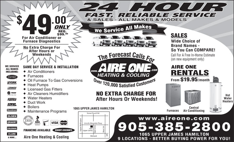Aire One Heating & Cooling (905-385-2800) - Display Ad - 24 HOUR FAST, RELIABLE SERVICE & SALES - ALL MAKES & MODELS .00 ONLY We Service All Makes REG. 49 00 $99. SALES For Air Conditioner or Furnace Diagnostics Wide Choice of Brand Names - No Extra Charge For So You Can COMPARE! After Hours or Weekends Call For A Free In-Home Estimate (on new equipment only) The Forecast Calls For The Forecast Calls For WE SERVICE SAME DAY SERVICE & INSTALLATION AIRE ONE ALL MAKES .com www. INCLUDING: Air Conditioners RENTALS Furnaces From $19.95 /month Oil Furnace To Gas Conversions Heat Pumps Licensed Gas Fitters Air Cleaners Humidifiers NO EXTRA CHARGE FORRGE FOR Hot Water Heaters Water After Hours Or Weekends!Weekends! HeatersHea Duct Work Boilers Central 1065 UPPER JAMES HAMILTON Furnaces Air Conditioning Maintenance Programs Stone Church Rd on www.aireone.com Lincoln Alexander Pkwy elling est 5th Upper James SENIOR S DISCOUNTS 905-385-2800 FINANCING AVAILABLE Upper Upper James1065 1065 UPPER JAMES HAMILTON Mohawk & MORE... Aire One Heating & Cooling 9 LOCATIONS - BETTER BUYING POWER FOR YOU! Licensed Gas Fitters Air Cleaners Humidifiers NO EXTRA CHARGE FORRGE FOR Hot Water Heaters Water After Hours Or Weekends!Weekends! HeatersHea Heat Pumps Duct Work Boilers Central 9 LOCATIONS - BETTER BUYING POWER FOR YOU! 1065 UPPER JAMES HAMILTON Furnaces Air Conditioning Maintenance Programs Stone Church Rd on www.aireone.com Lincoln Alexander Pkwy elling est 5th Upper James SENIOR S DISCOUNTS 905-385-2800 FINANCING AVAILABLE Upper Upper James1065 1065 UPPER JAMES HAMILTON Mohawk & MORE... Aire One Heating & Cooling 24 HOUR FAST, RELIABLE SERVICE & SALES - ALL MAKES & MODELS .00 ONLY We Service All Makes REG. 49 00 $99. SALES For Air Conditioner or Furnace Diagnostics Wide Choice of Brand Names - No Extra Charge For So You Can COMPARE! After Hours or Weekends Call For A Free In-Home Estimate (on new equipment only) The Forecast Calls For The Forecast Calls For WE SERVICE SAME DAY SERVICE & INSTALLATION AIRE ONE ALL MAKES .com www. INCLUDING: Air Conditioners RENTALS Furnaces From $19.95 /month Oil Furnace To Gas Conversions