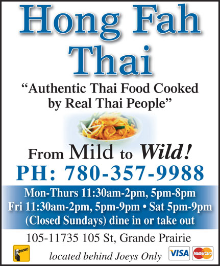 Hong Fah Thai Restaurant (780-357-9988) - Annonce illustrée======= - by Real Thai People From Mild to Wild! PH: 780-357-9988 Mon-Thurs 11:30am-2pm, 5pm-8pm Fri 11:30am-2pm, 5pm-9pm   Sat 5pm-9pm (Closed Sundays) dine in or take out 105-11735 105 St, Grande Prairie located behind Joeys Only Authentic Thai Food Cooked