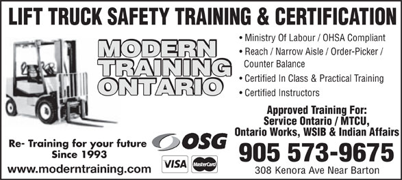 Modern Training Ontario Inc (905-573-9675) - Annonce illustrée======= - LIFT TRUCK SAFETY TRAINING & CERTIFICATION Ministry Of Labour / OHSA Compliant Reach / Narrow Aisle / Order-Picker / MODERN Counter Balance TRAINING Certified In Class & Practical Training ONTARIO Certified Instructors Approved Training For: Service Ontario / MTCU, Ontario Works, WSIB & Indian Affairs Re- Training for your future Since 1993 905 573-9675 www.moderntraining.com 308 Kenora Ave Near Barton  LIFT TRUCK SAFETY TRAINING & CERTIFICATION Ministry Of Labour / OHSA Compliant Reach / Narrow Aisle / Order-Picker / MODERN Counter Balance TRAINING Certified In Class & Practical Training ONTARIO Certified Instructors Approved Training For: Service Ontario / MTCU, Ontario Works, WSIB & Indian Affairs Re- Training for your future Since 1993 905 573-9675 www.moderntraining.com 308 Kenora Ave Near Barton