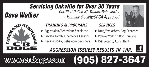 CRDOGS/Dave Walker (905-827-3647) - Annonce illustrée======= - Servicing Oakville for Over 30 Years - Certified Police K9 Trainer/Behaviorist - Humane Society/SPCA Approved TRAINING & PROGRAMS SERVICES Aggression/Behaviour Specialist Drug/Explosives Dog Searches Private Family Obedience Lessons Police/Working Dog Training Tracking/SAR/Behaviour Seminars K-9 Security Consultant AGGRESSION ISSUES? RESULTS IN 1HR. www.crdogs.com