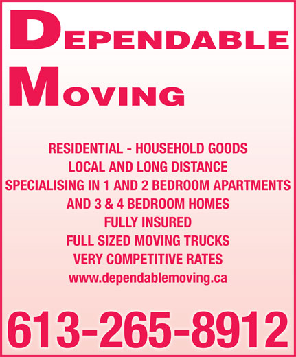 Dependable Moving (613-265-8912) - Display Ad - MOVING DEPENDABLE DEPENDABLE MOVING RESIDENTIAL - HOUSEHOLD GOODS LOCAL AND LONG DISTANCE SPECIALISING IN 1 AND 2 BEDROOM APARTMENTS AND 3 & 4 BEDROOM HOMES FULLY INSURED FULL SIZED MOVING TRUCKS VERY COMPETITIVE RATES www.dependablemoving.ca 613-265-8912 RESIDENTIAL - HOUSEHOLD GOODS LOCAL AND LONG DISTANCE SPECIALISING IN 1 AND 2 BEDROOM APARTMENTS AND 3 & 4 BEDROOM HOMES FULL SIZED MOVING TRUCKS VERY COMPETITIVE RATES www.dependablemoving.ca 613-265-8912 FULLY INSURED