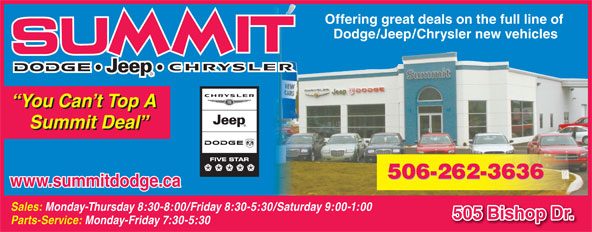 Summit Dodge (506-454-3634) - Annonce illustrée======= - Offering great deals on the full line of Dodge/Jeep/Chrysler new vehicles You Can t Top A Summit Deal www.summitdodge.ca Sales: Monday-Thursday 8:30-8:00/Friday 8:30-5:30/Saturday 9:00-1:00 505 Bishop Dr. Parts-Service: Monday-Friday 7:30-5:30