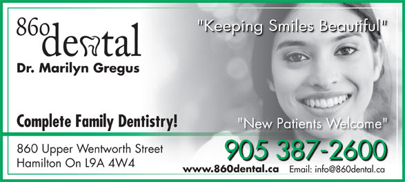 """860 Dental (905-387-2600) - Display Ad - """"Keeping Smiles Beautiful""""""""Keeping Smiles Beautiful"""" Dr. Marilyn Gregus Complete Family Dentistry! """"New Patients Welcome"""" 860 Upper Wentworth Street 905 387-2600 905 387-2600905 387-2600 Hamilton On L9A 4W4 www.860dental.ca """"Keeping Smiles Beautiful"""""""