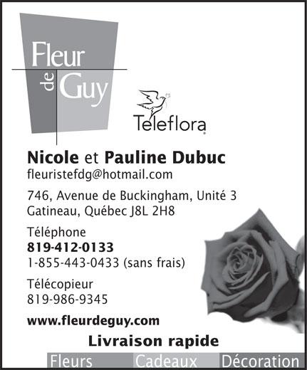 Fleur de Guy (819-986-8293) - Annonce illustrée======= - 746, Avenue de Buckingham, Unité 3 Gatineau, Québec J8L 2H8 Téléphone 819-412-0133 1-855-443-0433 (sans frais) Télécopieur 819-986-9345 www.fleurdeguy.com Livraison rapide Fleurs         Cadeaux     Décoration Nicole et Pauline Dubuc