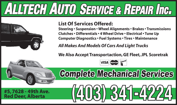 Alltech Auto Service & Repair Inc (403-341-4224) - Display Ad - List Of Services Offered: Steering   Suspension   Wheel Alignments   Brakes   Transmissions Clutches   Differentials   4 Wheel Drive   Electrical   Tune Up Computer Diagnostics   Fuel Systems   Tires   Maintenance All Makes And Models Of Cars And Light Trucks We Also Accept Transportaction, GE Fleet, JPL Scoretrak #5, 7628 - 49th Ave. Red Deer, Alberta 403 341-4224 ALLTECH AUTO SERVICE & REPAIR Inc.