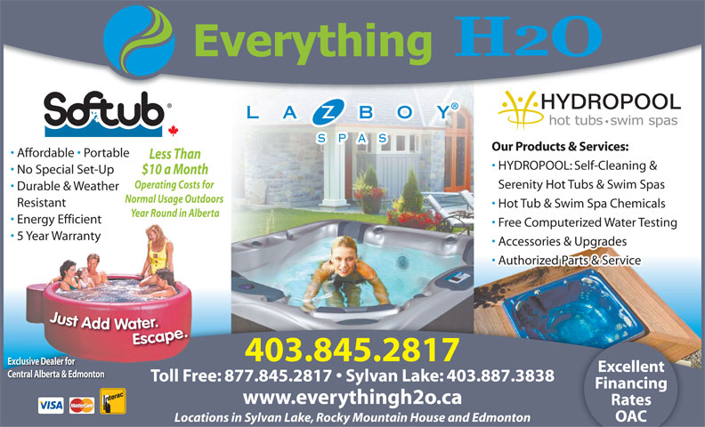 Everything H20 Ltd (403-845-2817) - Annonce illustrée======= - Our Products & Services: Affordable   Portable Less Than HYDROPOOL: Self-Cleaning & No Special Set-Up $10 a Month Operating Costs for Serenity Hot Tubs & Swim Spas Durable & Weather Normal Usage Outdoors Resistant Hot Tub & Swim Spa Chemicals Year Round in Alberta Energy Efficient Free Computerized Water Testing 5 Year Warranty Accessories & Upgrades Authorized Parts & Service 403.845.2817 Exclusive Dealer for Excellent Central Alberta & Edmonton Toll Free: 877.845.2817   Sylvan Lake: 403.887.3838 Financing www.everythingh2o.ca Rates OAC Locations in Sylvan Lake, Rocky Mountain House and Edmonton