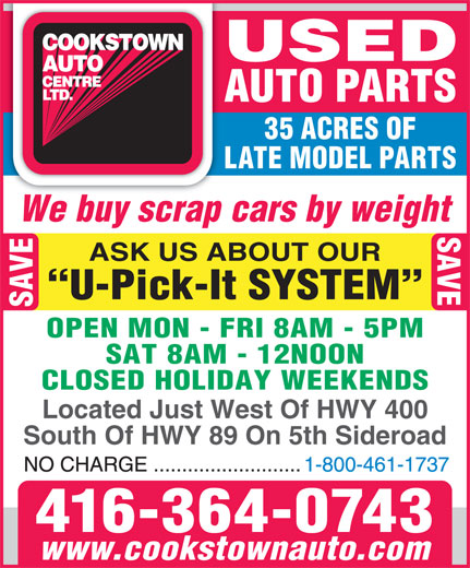 Cookstown Auto Centre Ltd (416-364-0743) - Display Ad - ASK US ABOUT OUR AUTO PARTS We buy scrap cars by weight 35 ACRES OF LATE MODEL PARTS U-Pick-It SYSTEM SAVE OPEN MON - FRI 8AM - 5PM SAT 8AM - 12NOON CLOSED HOLIDAY WEEKENDS Located Just West Of HWY 400 South Of HWY 89 On 5th Sideroad 416-364-0743 www.cookstownauto.com USED AUTO PARTS 35 ACRES OF LATE MODEL PARTS We buy scrap cars by weight SAVE ASK US ABOUT OUR U-Pick-It SYSTEM SAVE OPEN MON - FRI 8AM - 5PM SAT 8AM - 12NOON CLOSED HOLIDAY WEEKENDS Located Just West Of HWY 400 South Of HWY 89 On 5th Sideroad 416-364-0743 www.cookstownauto.com USED SAVE