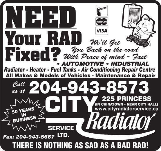 City Radiator Service Ltd (204-943-8573) - Display Ad - NEED We ll Get Your RAD You Back on the road With Peace of mind - Fast Fixed? AUTOMOTIVE   INDUSTRIAL Radiator - Heater - Fuel Tanks - Air Conditioning Repair Centre All Makes & Models of Vehicles - Maintenance & Repair Call us at 204-943-8573 PRINCESS (IN CHINATOWN - NEAR CITY HALL) www.cityradiatorservice.ca 50 YEARSIN BUSINESS225 SERVICE LTD. Fax: 204-943-5667 NEED We ll Get Your RAD You Back on the road With Peace of mind - Fast Fixed? AUTOMOTIVE   INDUSTRIAL Radiator - Heater - Fuel Tanks - Air Conditioning Repair Centre All Makes & Models of Vehicles - Maintenance & Repair Call us at 204-943-8573 PRINCESS (IN CHINATOWN - NEAR CITY HALL) www.cityradiatorservice.ca 50 YEARSIN BUSINESS225 SERVICE LTD. Fax: 204-943-5667 THERE IS NOTHING AS SAD AS A BAD RAD! THERE IS NOTHING AS SAD AS A BAD RAD!
